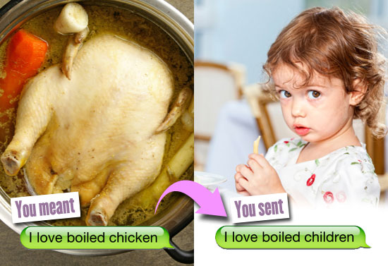 You meant: I love boiled chicken. You sent: I love boiled children.